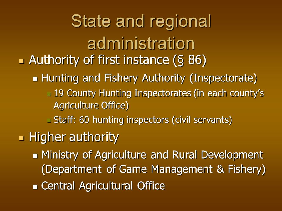 State and regional administration Authority of first instance (§ 86) Authority of first instance (§ 86) Hunting and Fishery Authority (Inspectorate) Hunting and Fishery Authority (Inspectorate) 19 County Hunting Inspectorates (in each countys Agriculture Office) 19 County Hunting Inspectorates (in each countys Agriculture Office) Staff: 60 hunting inspectors (civil servants) Staff: 60 hunting inspectors (civil servants) Higher authority Higher authority Ministry of Agriculture and Rural Development (Department of Game Management & Fishery) Ministry of Agriculture and Rural Development (Department of Game Management & Fishery) Central Agricultural Office Central Agricultural Office