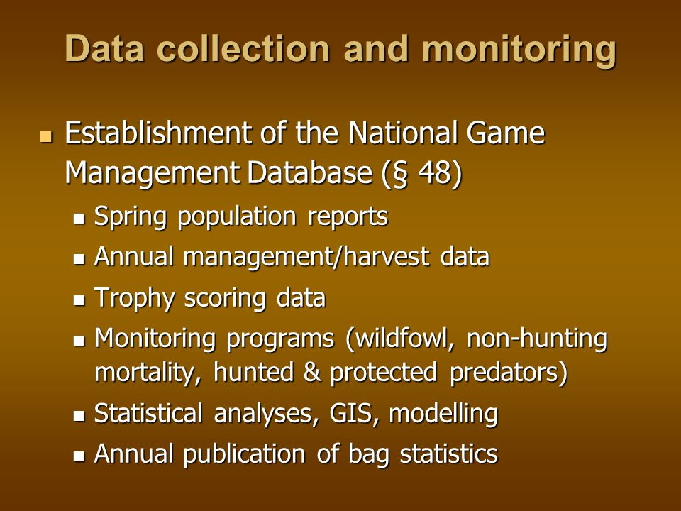 Data collection and monitoring Establishment of the National Game Management Database (§ 48) Establishment of the National Game Management Database (§ 48) Spring population reports Spring population reports Annual management/harvest data Annual management/harvest data Trophy scoring data Trophy scoring data Monitoring programs (wildfowl, non-hunting mortality, hunted & protected predators) Monitoring programs (wildfowl, non-hunting mortality, hunted & protected predators) Statistical analyses, GIS, modelling Statistical analyses, GIS, modelling Annual publication of bag statistics Annual publication of bag statistics