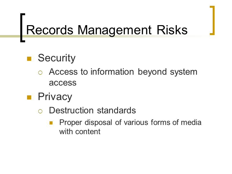 Records Management Risks Security Access to information beyond system access Privacy Destruction standards Proper disposal of various forms of media with content
