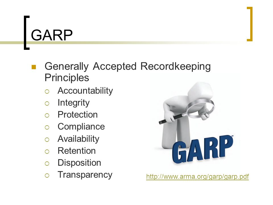 GARP Generally Accepted Recordkeeping Principles Accountability Integrity Protection Compliance Availability Retention Disposition Transparency http://www.arma.org/garp/garp.pdf