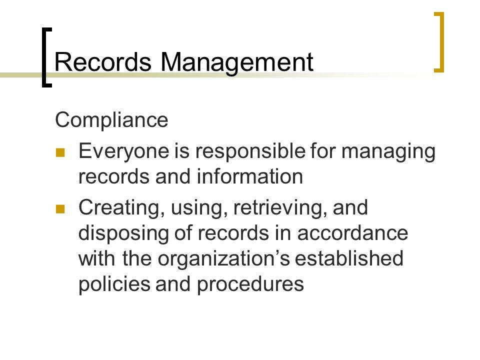 Records Management Compliance Everyone is responsible for managing records and information Creating, using, retrieving, and disposing of records in accordance with the organizations established policies and procedures