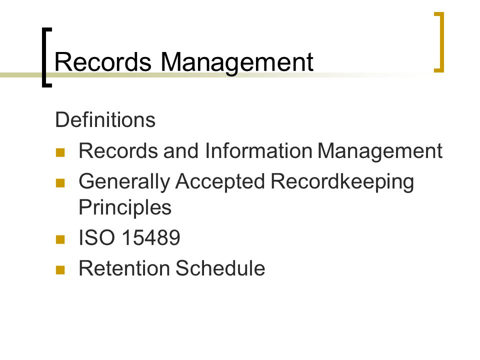 Records Management Definitions Records and Information Management Generally Accepted Recordkeeping Principles ISO 15489 Retention Schedule