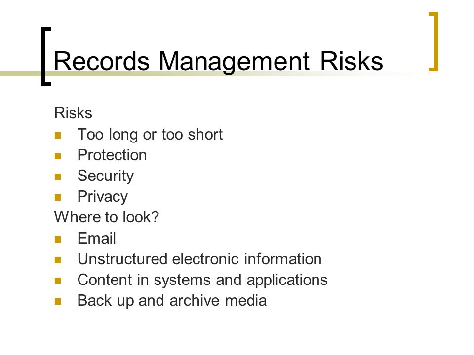 Records Management Risks Risks Too long or too short Protection Security Privacy Where to look.