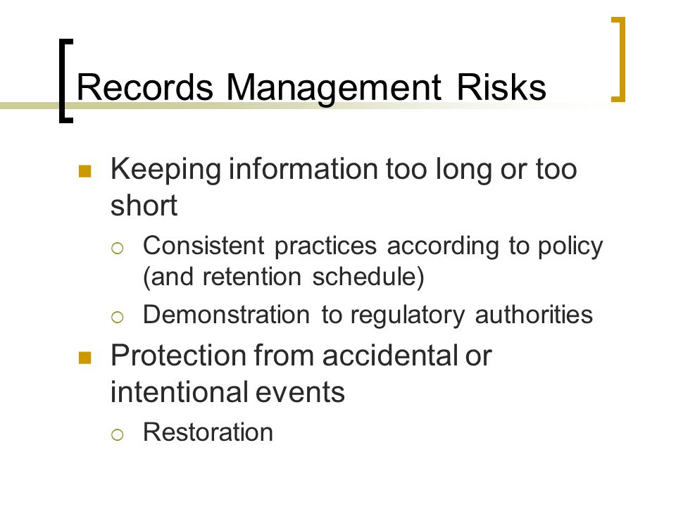 Records Management Risks Keeping information too long or too short Consistent practices according to policy (and retention schedule) Demonstration to regulatory authorities Protection from accidental or intentional events Restoration