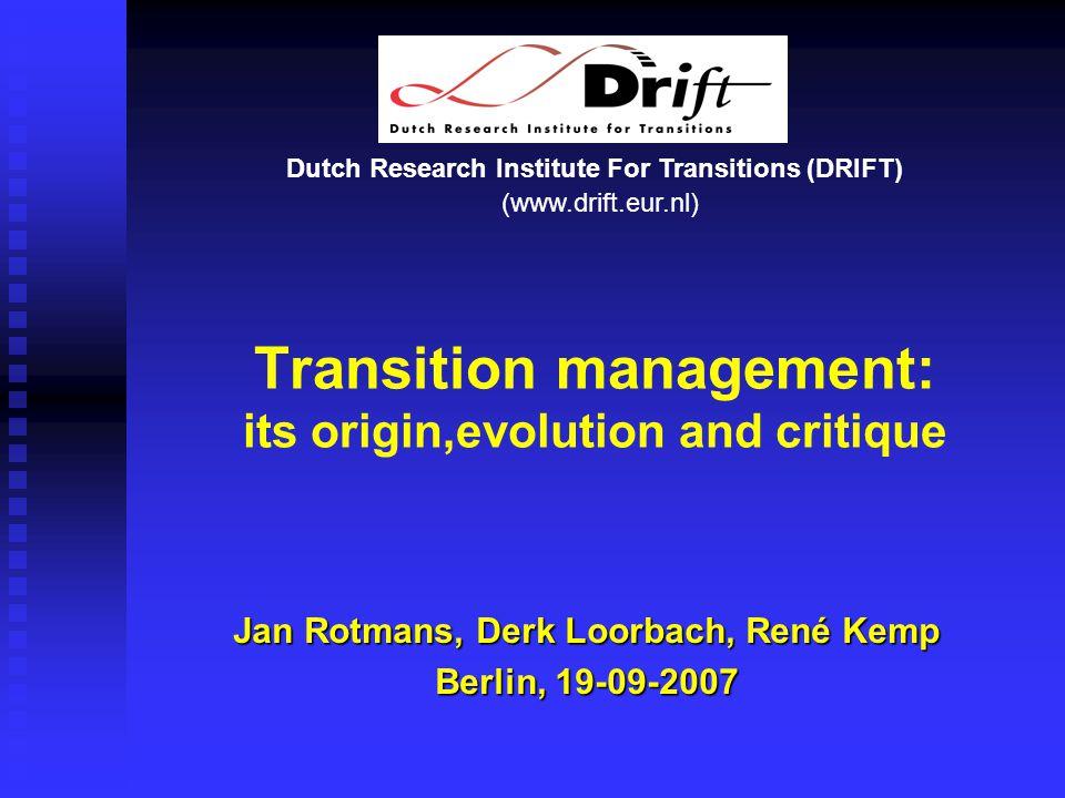Dutch Research Institute For Transitions (DRIFT) (www.drift.eur.nl) Transition management: its origin,evolution and critique Jan Rotmans, Derk Loorbach, René Kemp Berlin, 19-09-2007