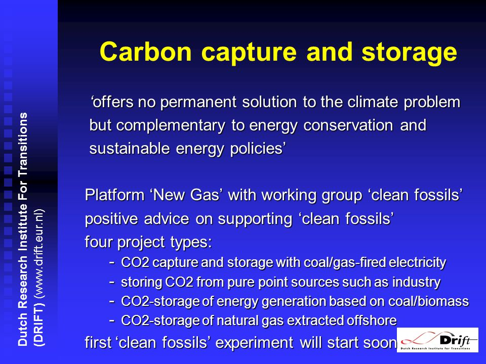 Dutch Research Institute For Transitions (DRIFT) (www.drift.eur.nl) Carbon capture and storage offers no permanent solution to the climate problem offers no permanent solution to the climate problem but complementary to energy conservation and but complementary to energy conservation and sustainable energy policies sustainable energy policies Platform New Gas with working group clean fossils positive advice on supporting clean fossils four project types: - CO2 capture and storage with coal/gas-fired electricity - storing CO2 from pure point sources such as industry - CO2-storage of energy generation based on coal/biomass - CO2-storage of natural gas extracted offshore first clean fossils experiment will start soon