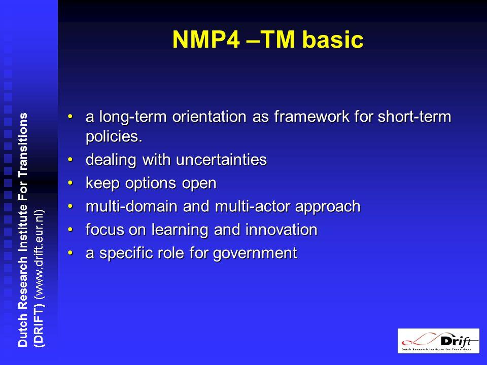 Dutch Research Institute For Transitions (DRIFT) (www.drift.eur.nl) NMP4 –TM basic a long-term orientation as framework for short-term policies.a long-term orientation as framework for short-term policies.