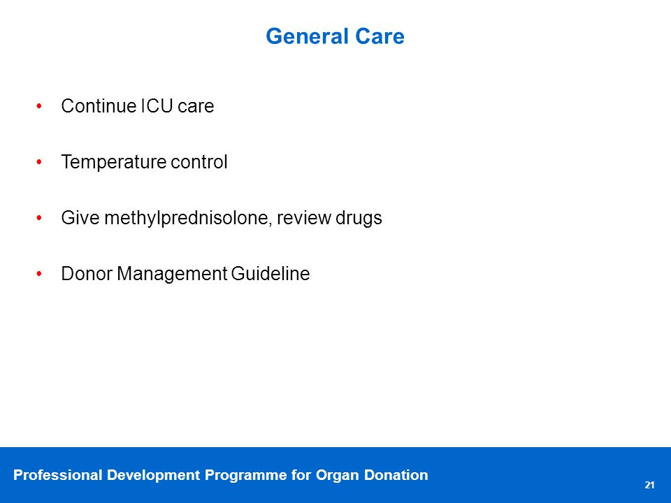 Professional Development Programme for Organ Donation General Care 21 Continue ICU care Temperature control Give methylprednisolone, review drugs Donor Management Guideline