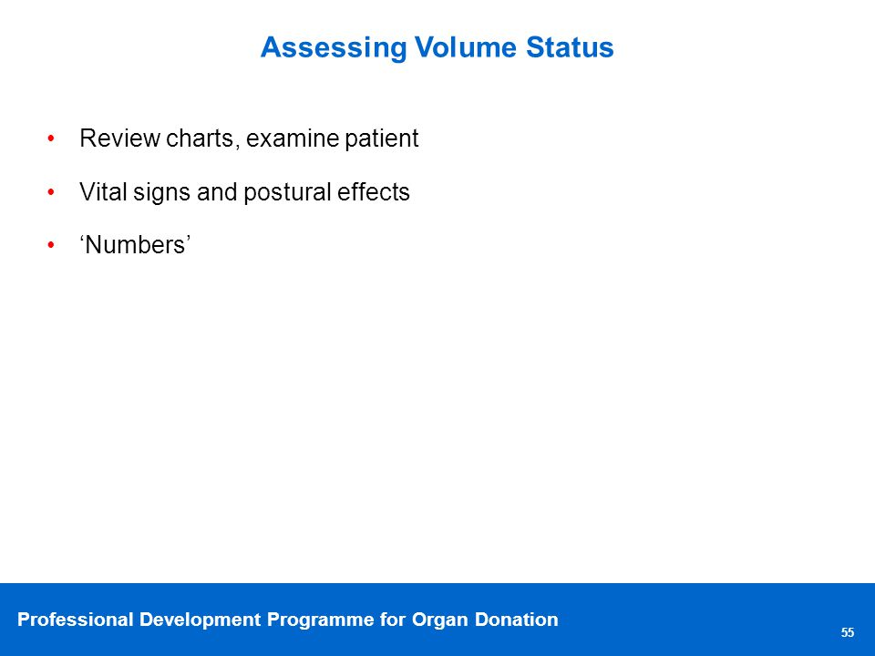 Professional Development Programme for Organ Donation Assessing Volume Status 55 Review charts, examine patient Vital signs and postural effects Numbers