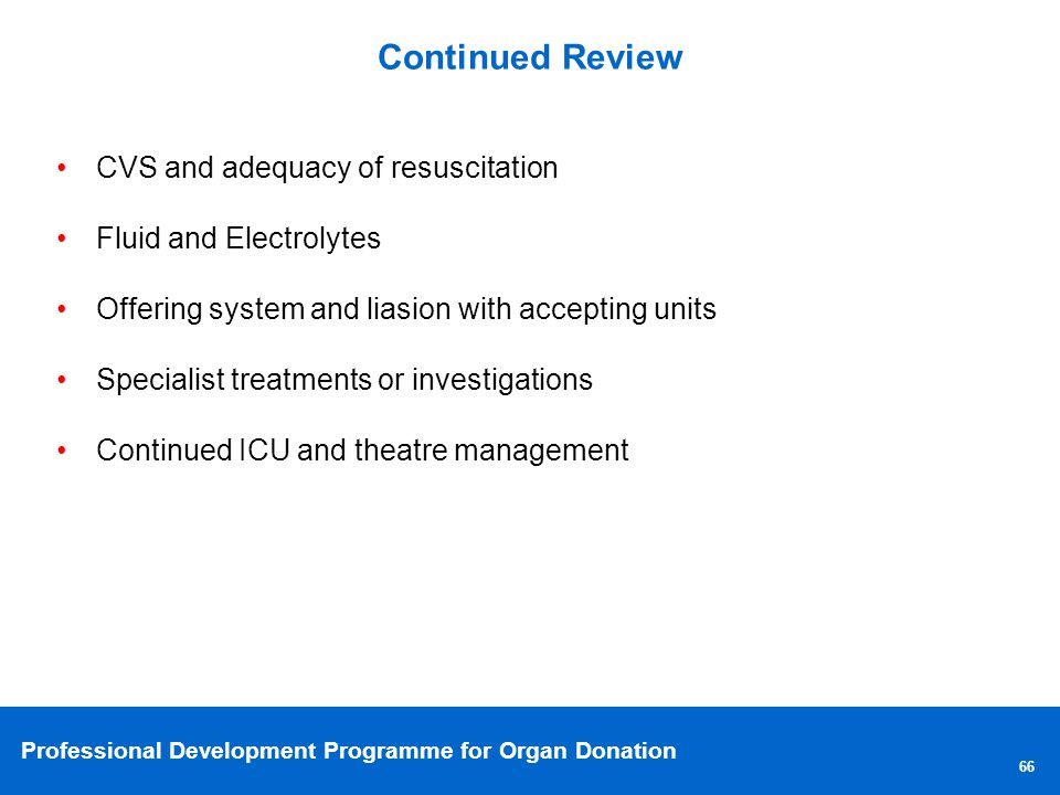 Professional Development Programme for Organ Donation Continued Review 66 CVS and adequacy of resuscitation Fluid and Electrolytes Offering system and liasion with accepting units Specialist treatments or investigations Continued ICU and theatre management