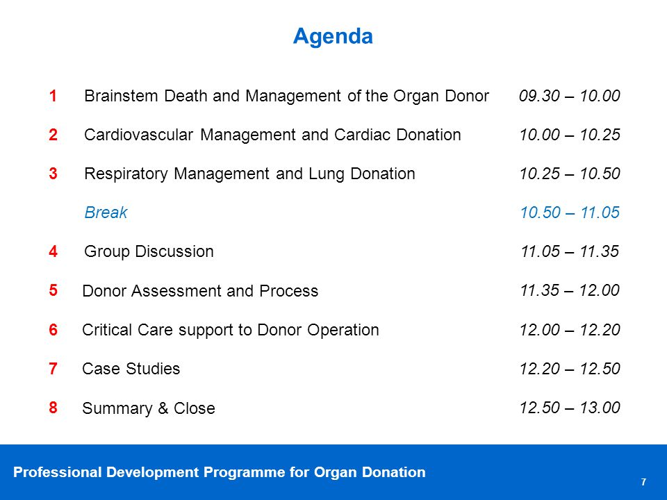 Professional Development Programme for Organ Donation Agenda 1Brainstem Death and Management of the Organ Donor09.30 – 10.00 2Cardiovascular Management and Cardiac Donation10.00 – 10.25 3Respiratory Management and Lung Donation10.25 – 10.50 Break10.50 – 11.05 4Group Discussion11.05 – 11.35 5 Donor Assessment and Process 11.35 – 12.00 6 Critical Care support to Donor Operation 12.00 – 12.20 7 Case Studies 12.20 – 12.50 8 Summary & Close 12.50 – 13.00 7