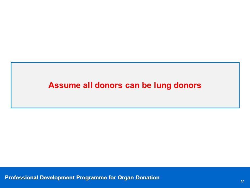 Professional Development Programme for Organ Donation Assume all donors can be lung donors 77