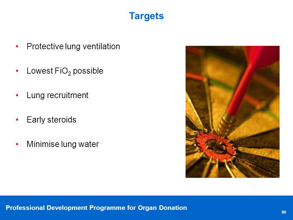 Professional Development Programme for Organ Donation Targets 80 Protective lung ventilation Lowest FiO 2 possible Lung recruitment Early steroids Minimise lung water