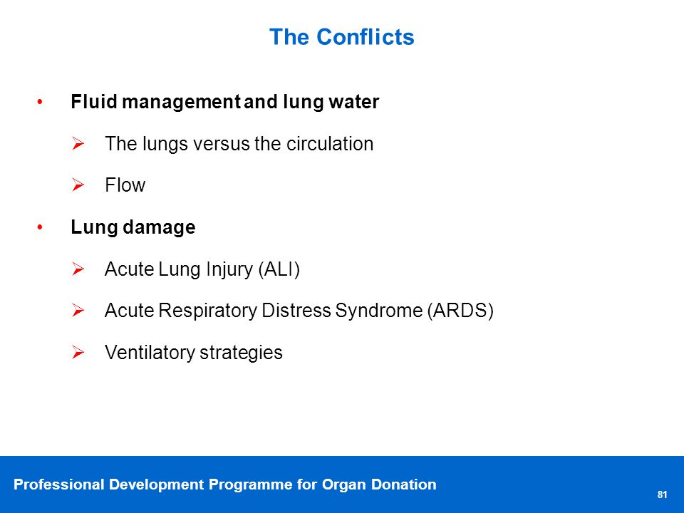 Professional Development Programme for Organ Donation The Conflicts 81 Fluid management and lung water The lungs versus the circulation Flow Lung damage Acute Lung Injury (ALI) Acute Respiratory Distress Syndrome (ARDS) Ventilatory strategies