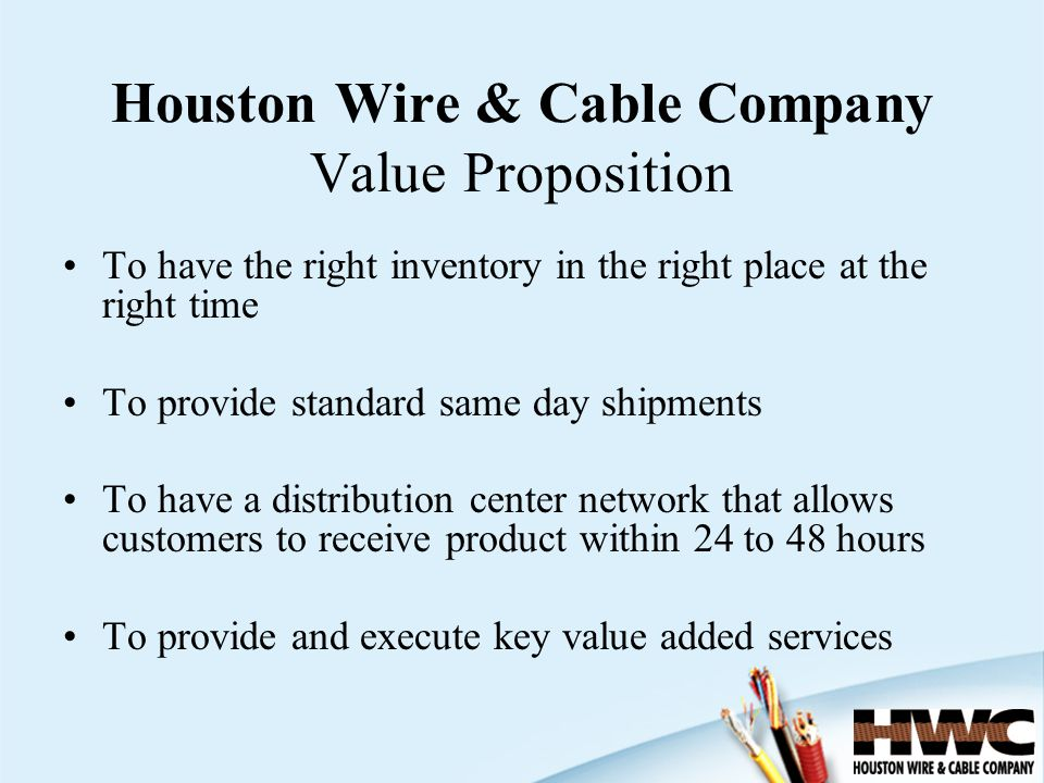 Houston Wire & Cable Company Value Proposition To have the right inventory in the right place at the right time To provide standard same day shipments