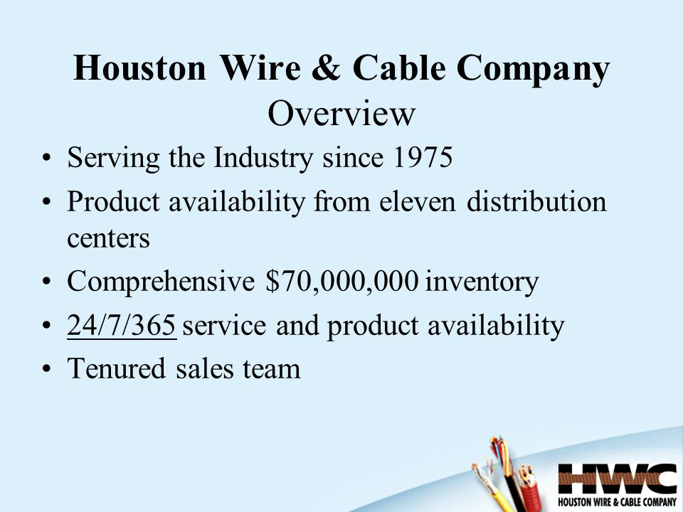 Houston Wire & Cable Company Overview Serving the Industry since 1975 Product availability from eleven distribution centers Comprehensive $70,000,000