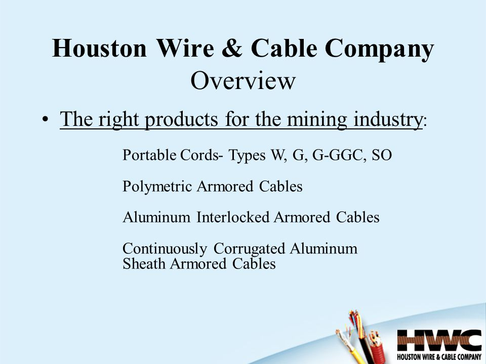 The right products for the mining industry : Houston Wire & Cable Company Overview Portable Cords- Types W, G, G-GGC, SO Polymetric Armored Cables Alu