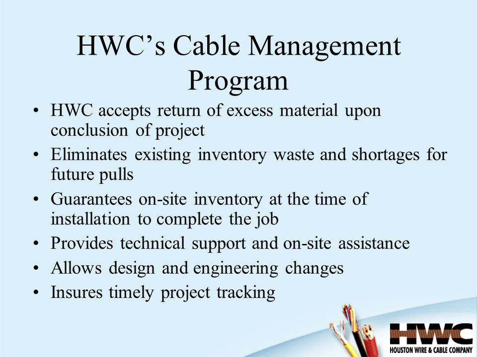 HWC accepts return of excess material upon conclusion of project Eliminates existing inventory waste and shortages for future pulls Guarantees on-site inventory at the time of installation to complete the job Provides technical support and on-site assistance Allows design and engineering changes Insures timely project tracking HWCs Cable Management Program