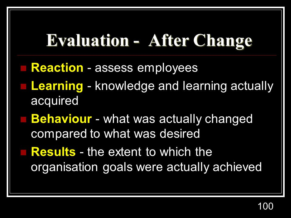 100 Evaluation - After Change Evaluation - After Change Reaction - assess employees Learning - knowledge and learning actually acquired Behaviour - wh