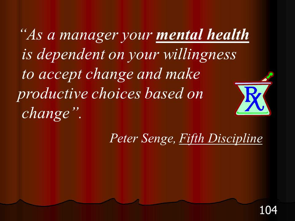 104 As a manager your mental health is dependent on your willingness to accept change and make productive choices based on change. Peter Senge, Fifth