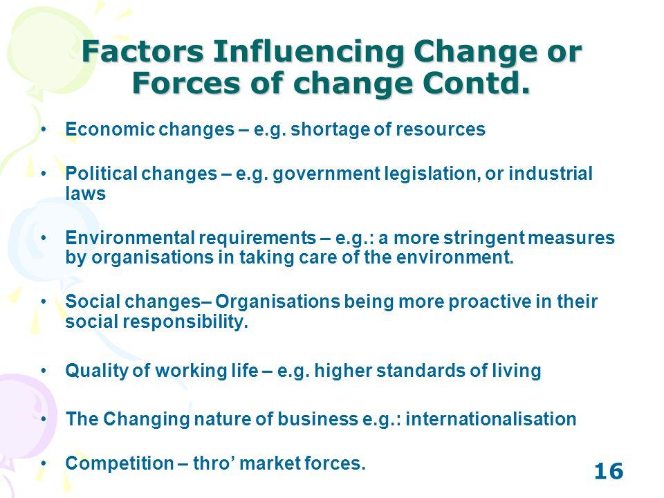 16 Factors Influencing Change or Forces of change Contd. Economic changes – e.g. shortage of resources Political changes – e.g. government legislation