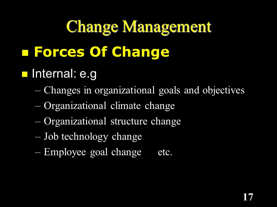17 Internal: e.g –C–C–C–Changes in organizational goals and objectives –O–O–O–Organizational climate change –O–O–O–Organizational structure change –J–