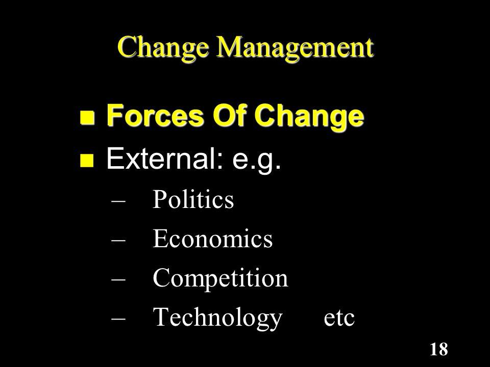 18 Forces Of Change External: e.g. – P– P– P– Politics – E– E– E– Economics – C– C– C– Competition – T– T– T– Technology etc Change Management