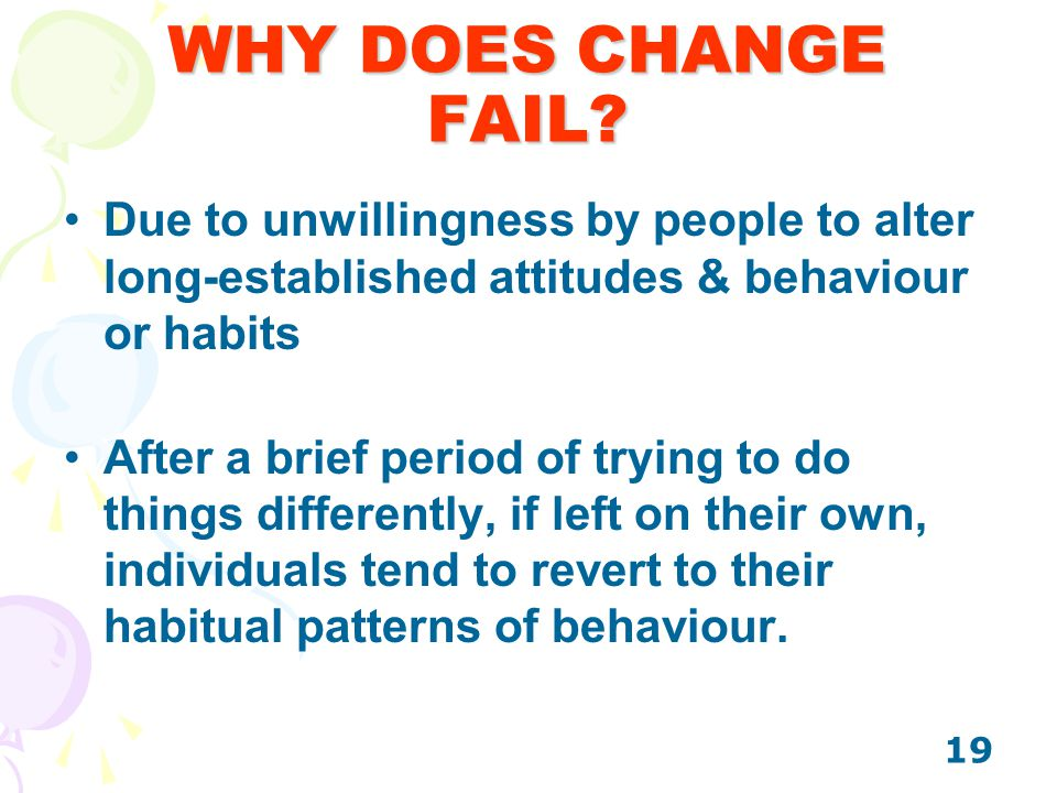 19 WHY DOES CHANGE FAIL? Due to unwillingness by people to alter long-established attitudes & behaviour or habits After a brief period of trying to do