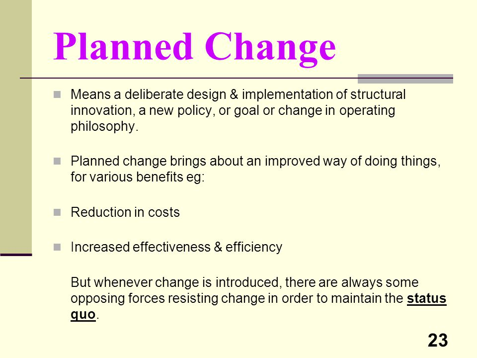 23 Planned Change Means a deliberate design & implementation of structural innovation, a new policy, or goal or change in operating philosophy. Planne