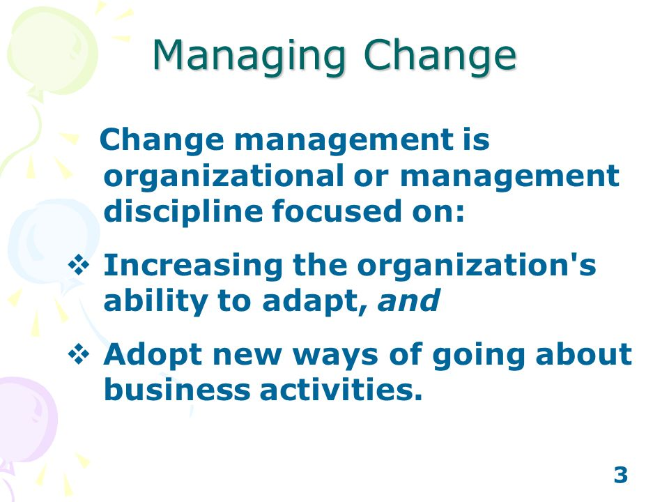3 Change management is organizational or management discipline focused on: Increasing the organization's ability to adapt, and Adopt new ways of going