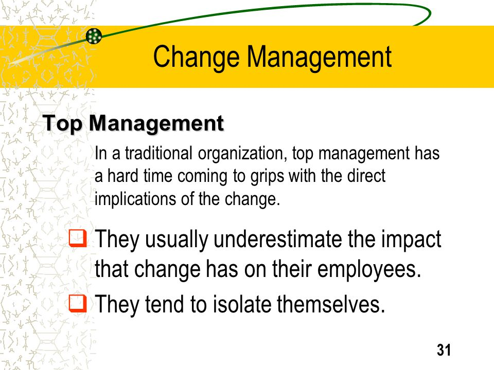31 Top Management In a traditional organization, top management has a hard time coming to grips with the direct implications of the change. They usual