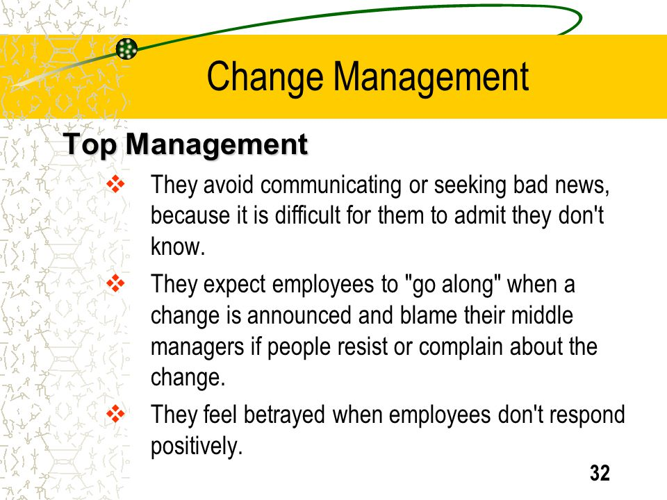 32 Top Management They avoid communicating or seeking bad news, because it is difficult for them to admit they don't know. They expect employees to