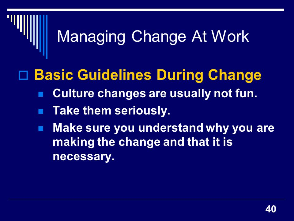 40 Managing Change At Work Basic Guidelines During Change Culture changes are usually not fun. Take them seriously. Make sure you understand why you a