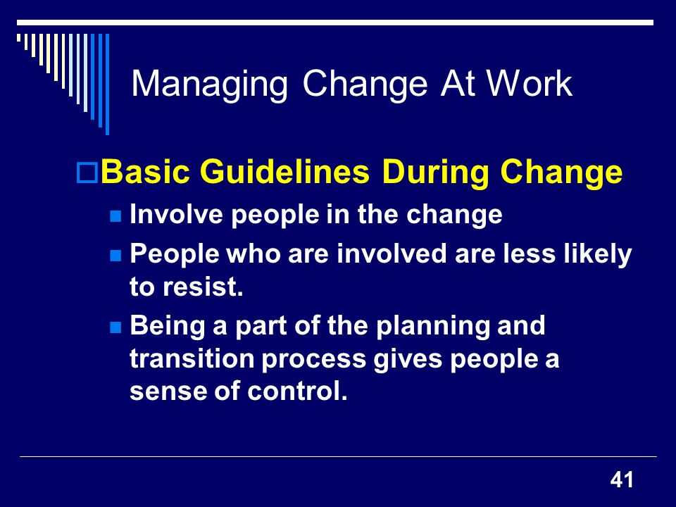 41 Managing Change At Work Basic Guidelines During Change Involve people in the change People who are involved are less likely to resist. Being a part