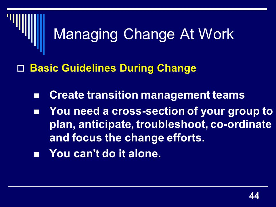 44 Managing Change At Work Basic Guidelines During Change Create transition management teams You need a cross-section of your group to plan, anticipat