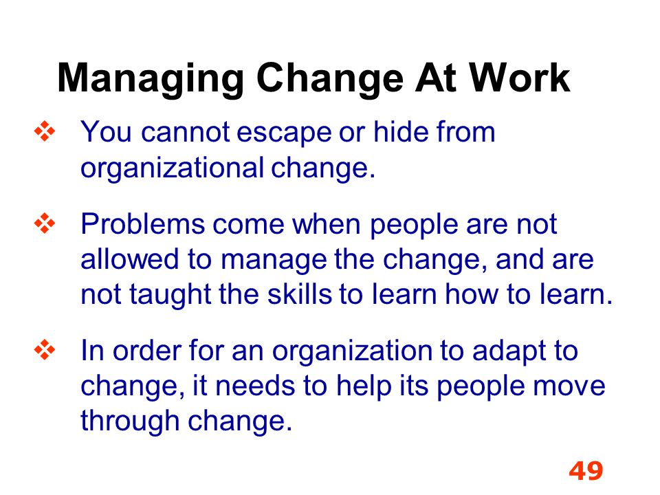 49 Managing Change At Work You cannot escape or hide from organizational change. Problems come when people are not allowed to manage the change, and a