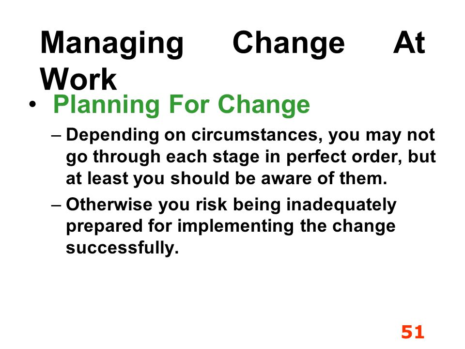 51 Managing Change At Work Planning For Change –D–Depending on circumstances, you may not go through each stage in perfect order, but at least you sho