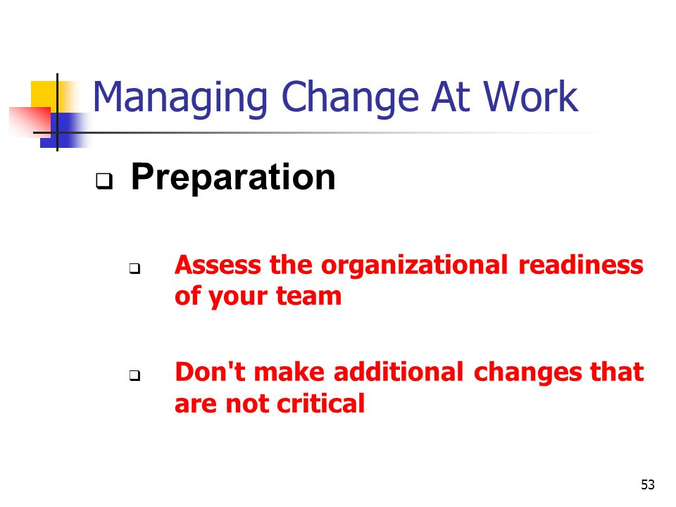 53 Managing Change At Work Preparation Assess the organizational readiness of your team Don't make additional changes that are not critical