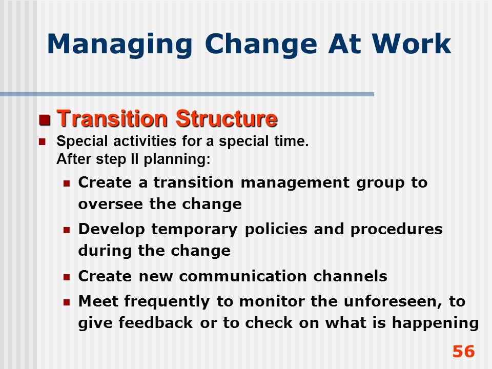 56 Managing Change At Work Transition Structure Transition Structure Special activities for a special time. After step II planning: Create a transitio