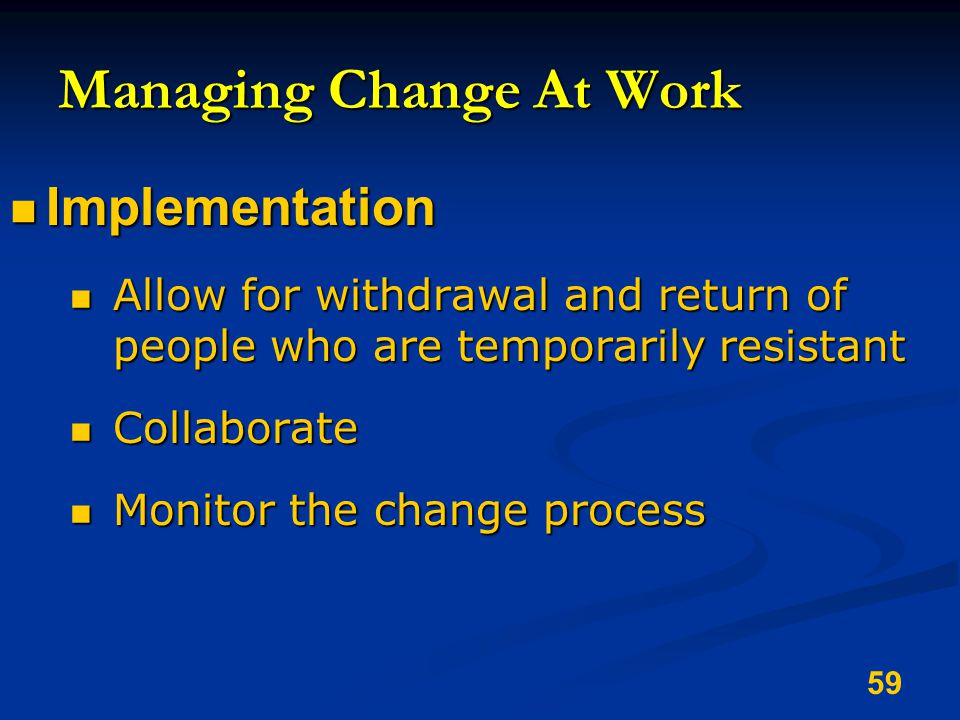 59 Managing Change At Work Implementation Implementation Allow for withdrawal and return of people who are temporarily resistant Allow for withdrawal