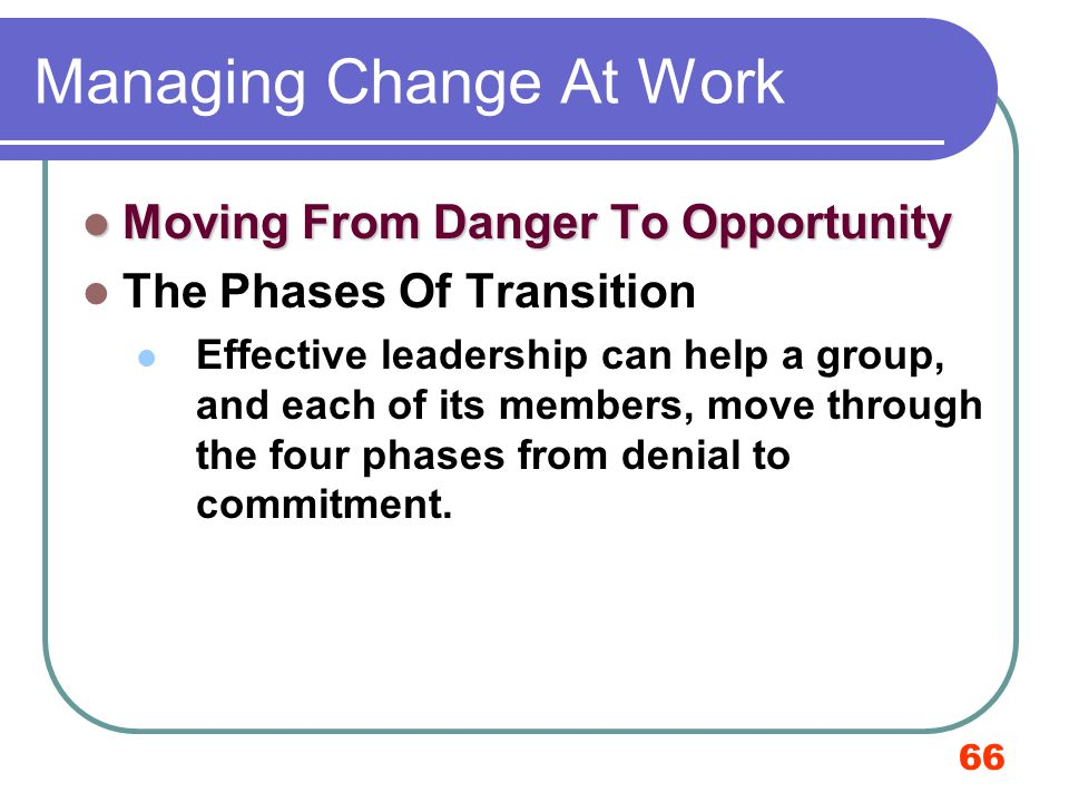 66 Managing Change At Work Moving From Danger To Opportunity The Phases Of Transition Effective leadership can help a group, and each of its members,