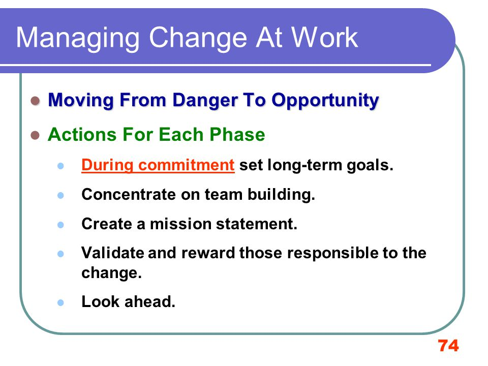 74 Managing Change At Work Moving From Danger To Opportunity Moving From Danger To Opportunity Actions For Each Phase During commitment set long-term