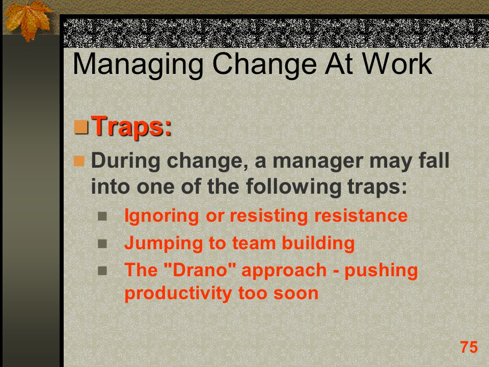 75 Managing Change At Work Traps: Traps: During change, a manager may fall into one of the following traps: Ignoring or resisting resistance Jumping t