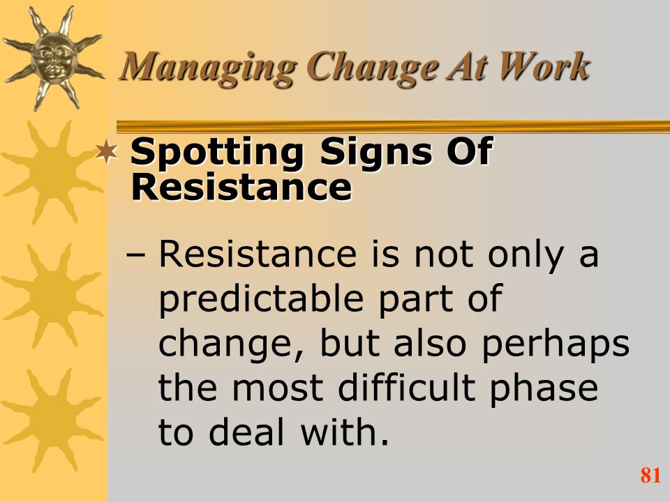 81 Managing Change At Work Spotting Signs Of Resistance Spotting Signs Of Resistance –Resistance is not only a predictable part of change, but also pe