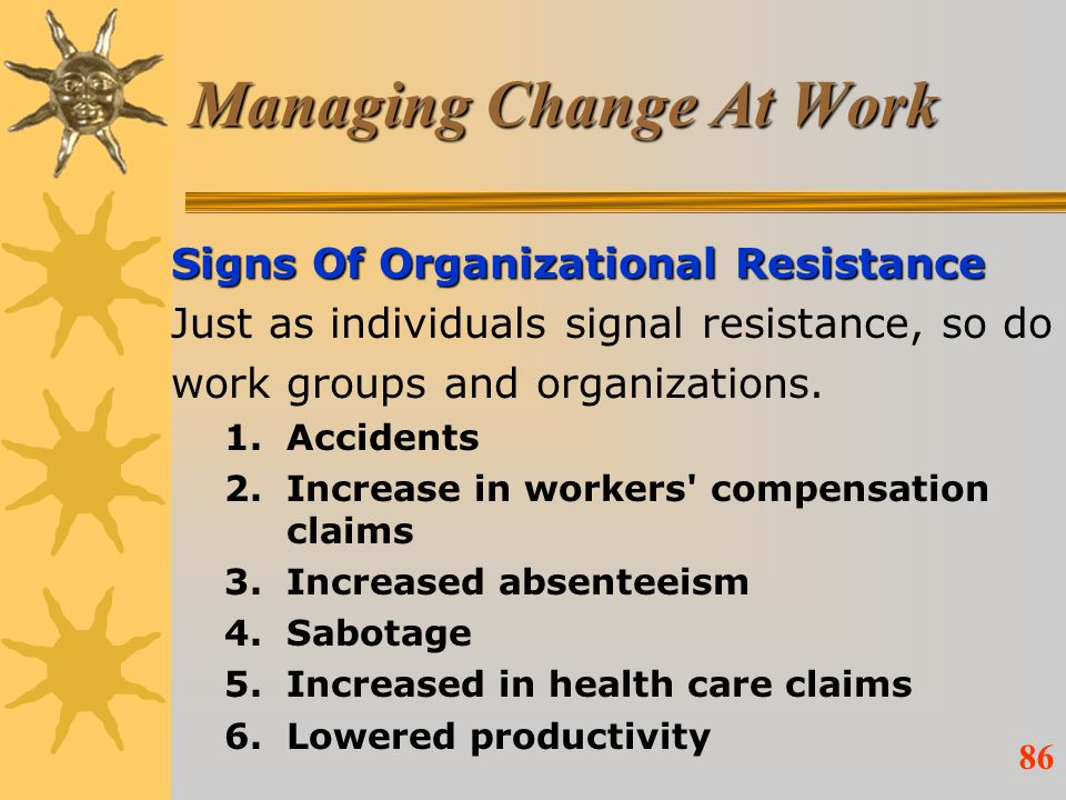86 Managing Change At Work Signs Of Organizational Resistance Just as individuals signal resistance, so do work groups and organizations. 1.Accidents