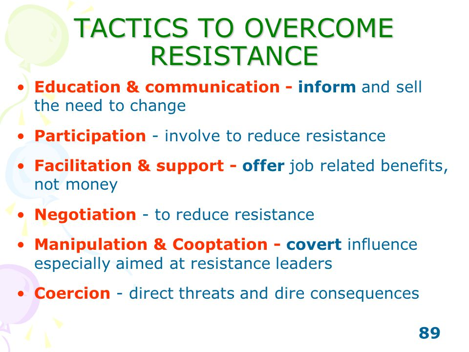 89 TACTICS TO OVERCOME RESISTANCE Education & communication - inform and sell the need to change Participation - involve to reduce resistance Facilita