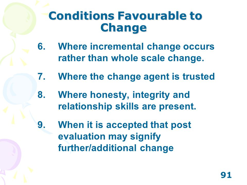 91 Conditions Favourable to Change Conditions Favourable to Change 6.Where incremental change occurs rather than whole scale change. 7.Where the chang