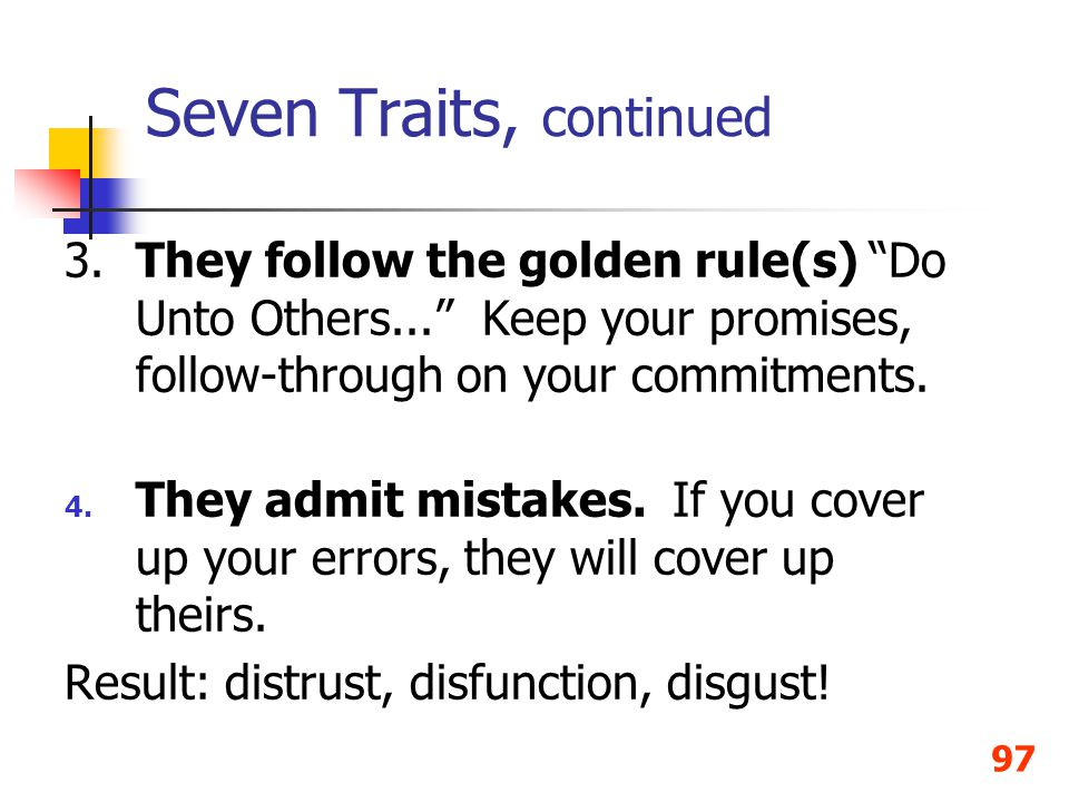 97 3.They follow the golden rule(s) Do Unto Others... Keep your promises, follow-through on your commitments. 4. They admit mistakes. If you cover up