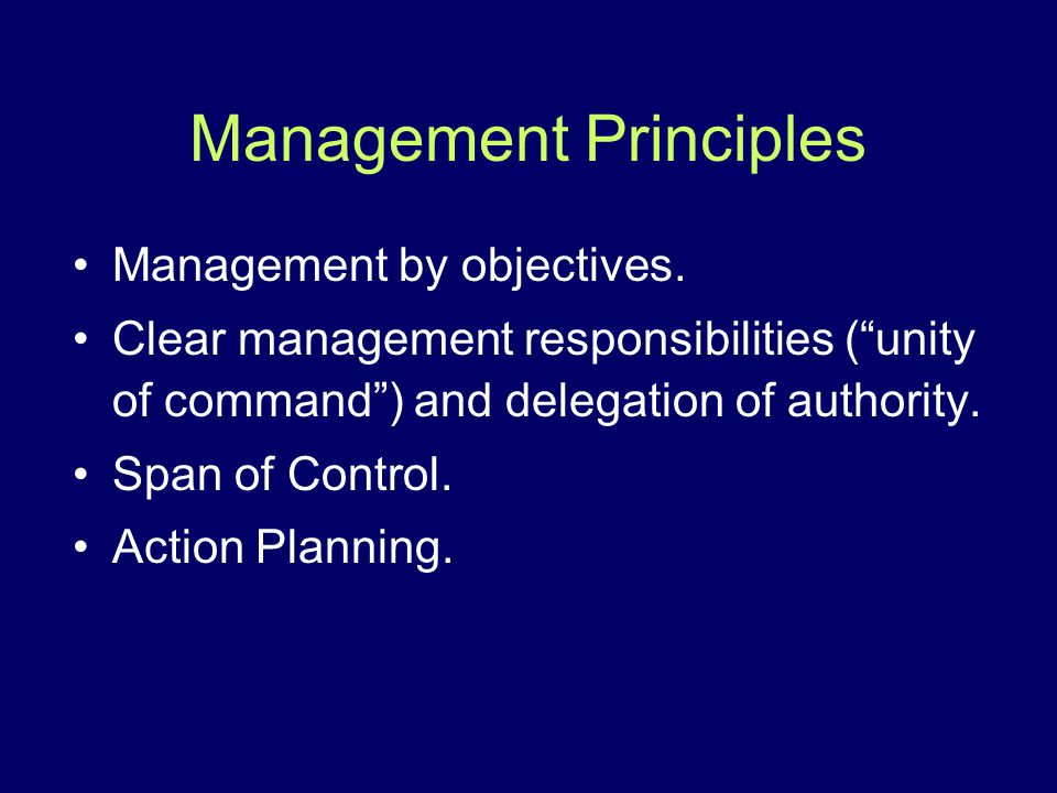 Management Principles Management by objectives. Clear management responsibilities (unity of command) and delegation of authority. Span of Control. Act
