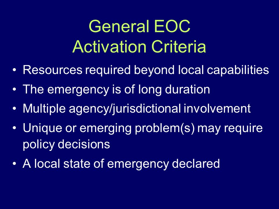 General EOC Activation Criteria Resources required beyond local capabilities The emergency is of long duration Multiple agency/jurisdictional involvem